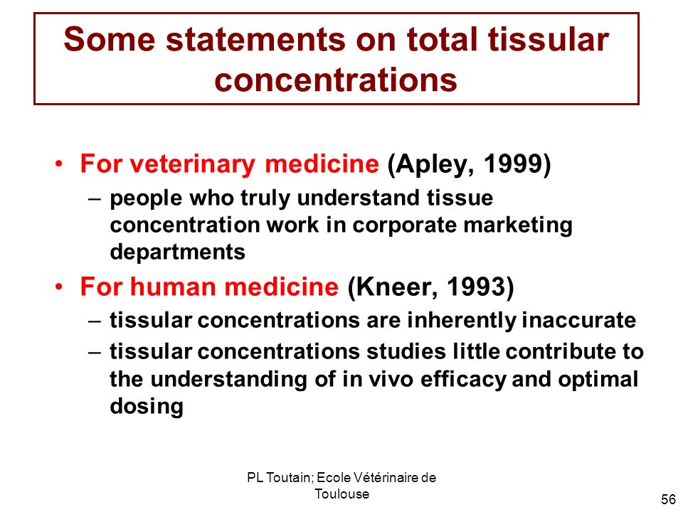 PL Toutain; Ecole Vétérinaire de Toulouse 56 Some statements on total tissular concentrations For veterinary medicine (Apley, 1999) –people who truly
