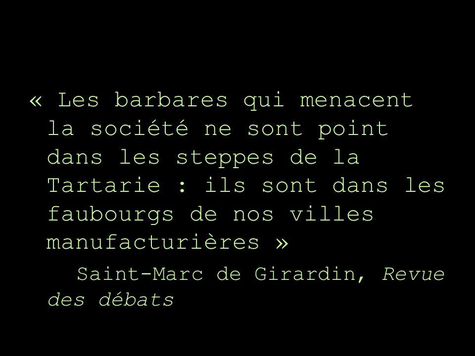 « Les barbares qui menacent la société ne sont point dans les steppes de la Tartarie : ils sont dans les faubourgs de nos villes manufacturières » Saint-Marc de Girardin, Revue des débats