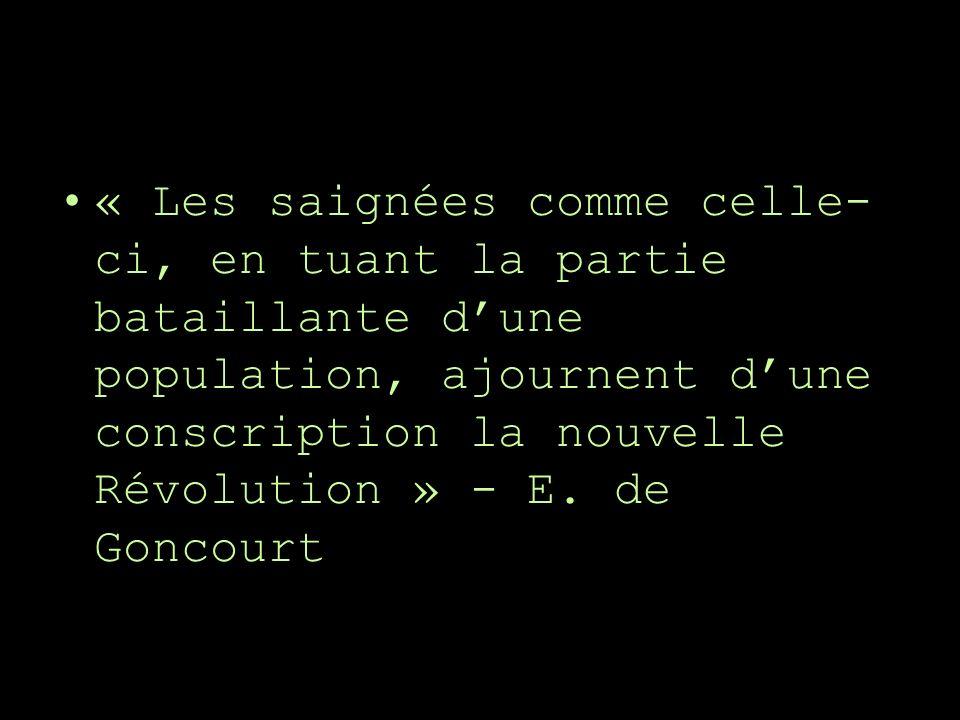 « Les saignées comme celle- ci, en tuant la partie bataillante dune population, ajournent dune conscription la nouvelle Révolution » - E. de Goncourt