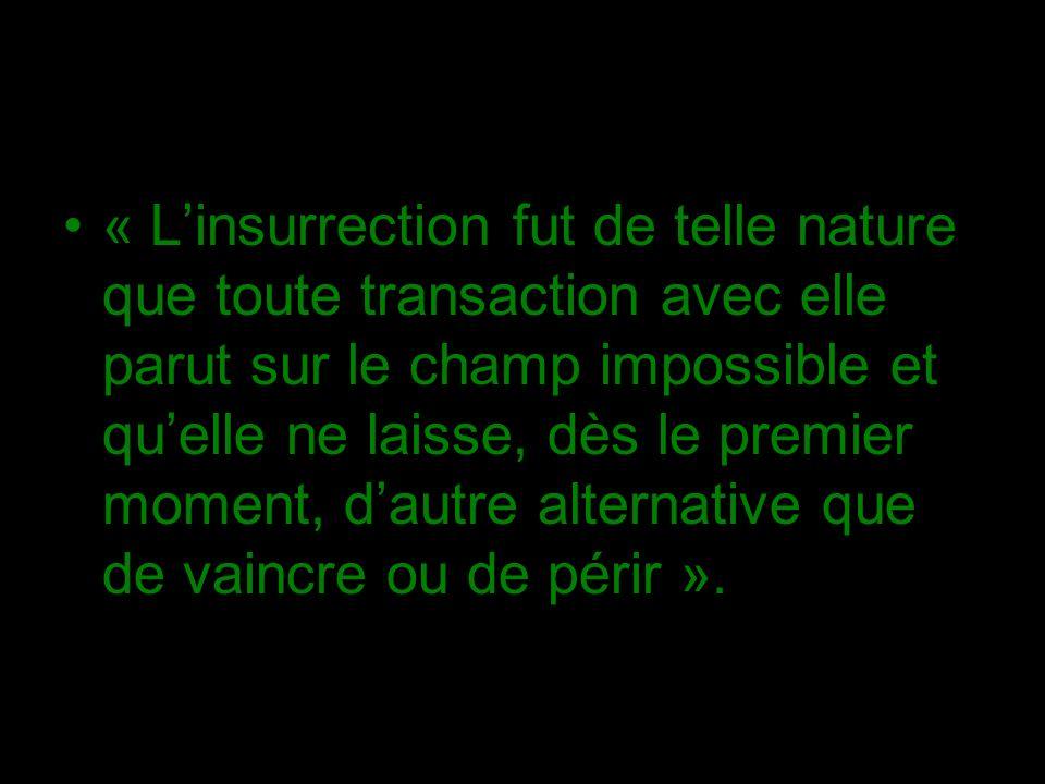 « Linsurrection fut de telle nature que toute transaction avec elle parut sur le champ impossible et quelle ne laisse, dès le premier moment, dautre alternative que de vaincre ou de périr ».