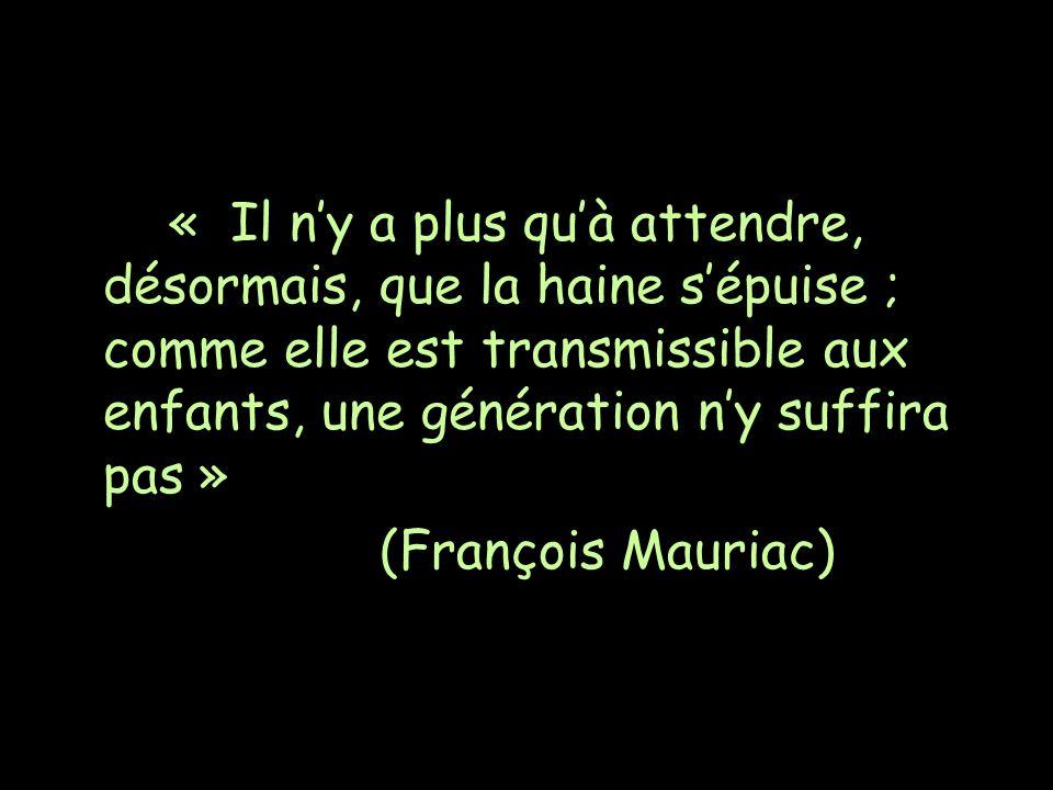 « Il ny a plus quà attendre, désormais, que la haine sépuise ; comme elle est transmissible aux enfants, une génération ny suffira pas » (François Mauriac)