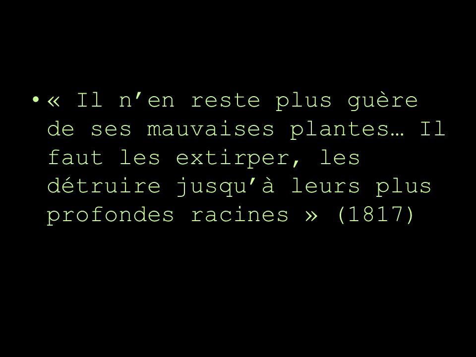 « Il nen reste plus guère de ses mauvaises plantes… Il faut les extirper, les détruire jusquà leurs plus profondes racines » (1817)