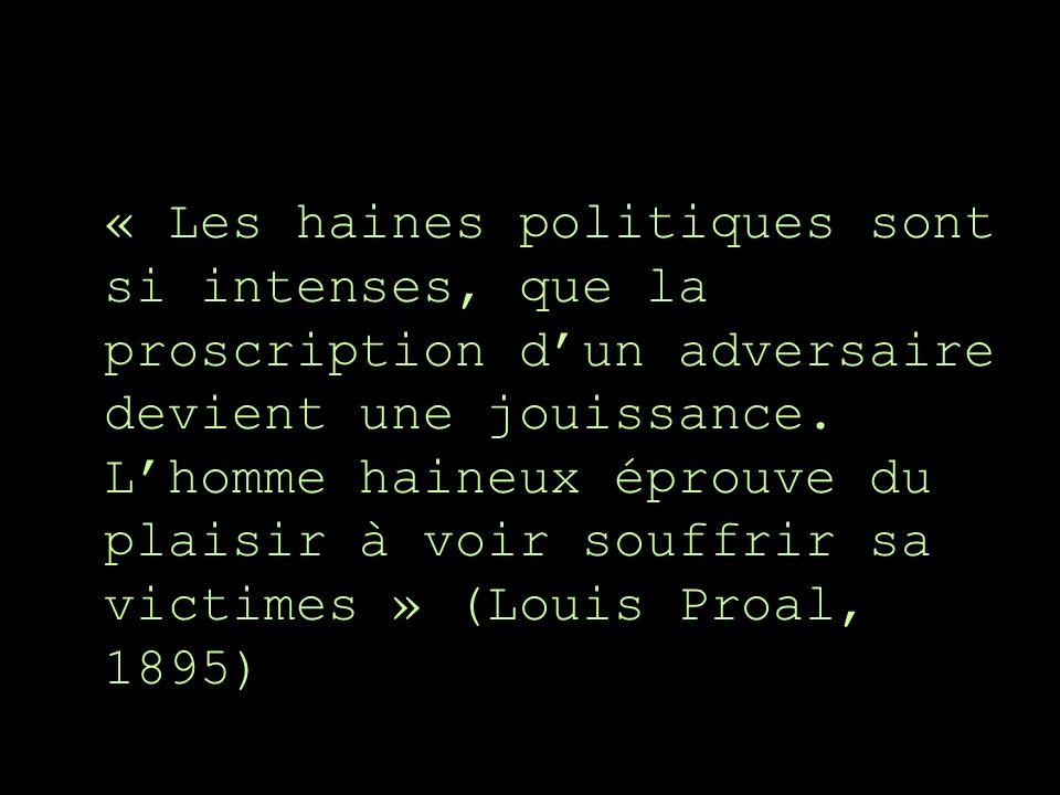 « Les haines politiques sont si intenses, que la proscription dun adversaire devient une jouissance. Lhomme haineux éprouve du plaisir à voir souffrir