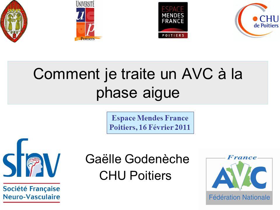 Comment je traite un AVC à la phase aigue Gaëlle Godenèche CHU Poitiers Espace Mendes France Poitiers, 16 Février 2011