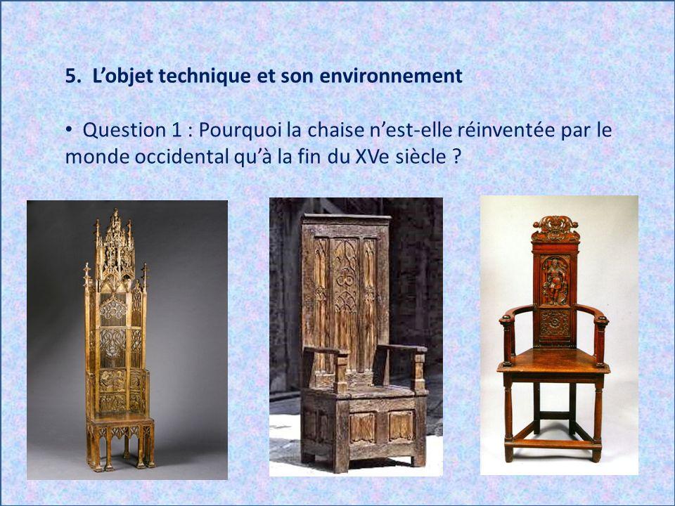 5. Lobjet technique et son environnement Question 1 : Pourquoi la chaise nest-elle réinventée par le monde occidental quà la fin du XVe siècle ?