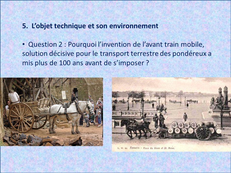 5. Lobjet technique et son environnement Question 2 : Pourquoi linvention de lavant train mobile, solution décisive pour le transport terrestre des po