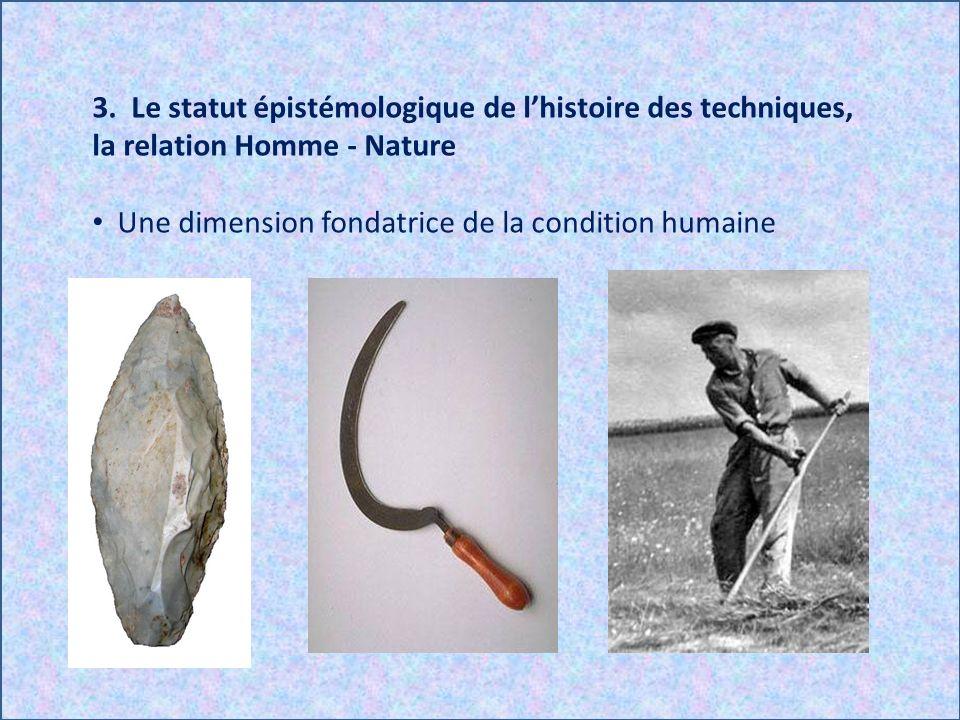 3. Le statut épistémologique de lhistoire des techniques, la relation Homme - Nature Une dimension fondatrice de la condition humaine