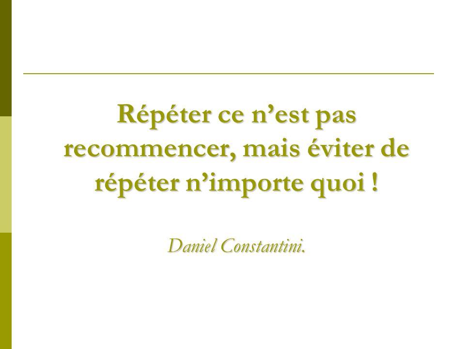 Répéter ce nest pas recommencer, mais éviter de répéter nimporte quoi ! Daniel Constantini.