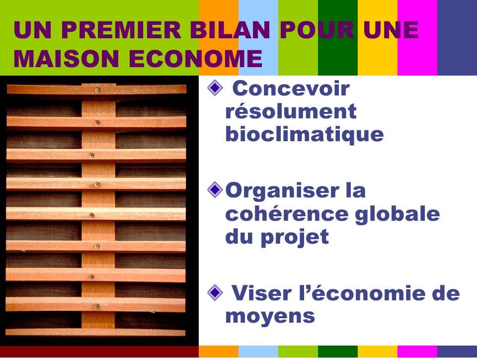 Concevoir résolument bioclimatique Organiser la cohérence globale du projet Viser léconomie de moyens UN PREMIER BILAN POUR UNE MAISON ECONOME