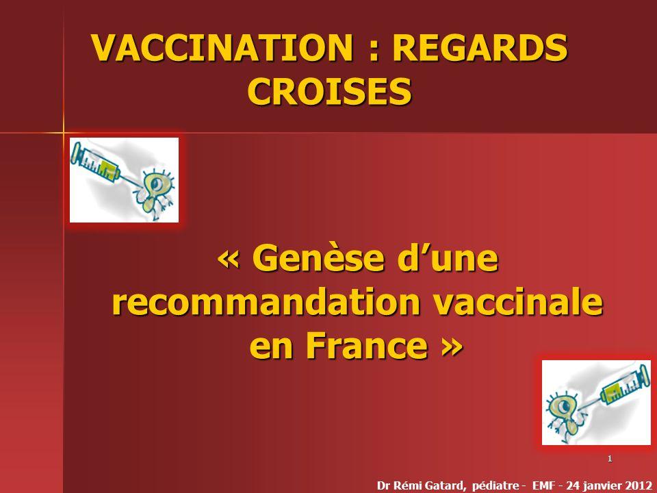 1 VACCINATION : REGARDS CROISES « Genèse dune recommandation vaccinale en France » Dr Rémi Gatard, pédiatre - EMF - 24 janvier 2012
