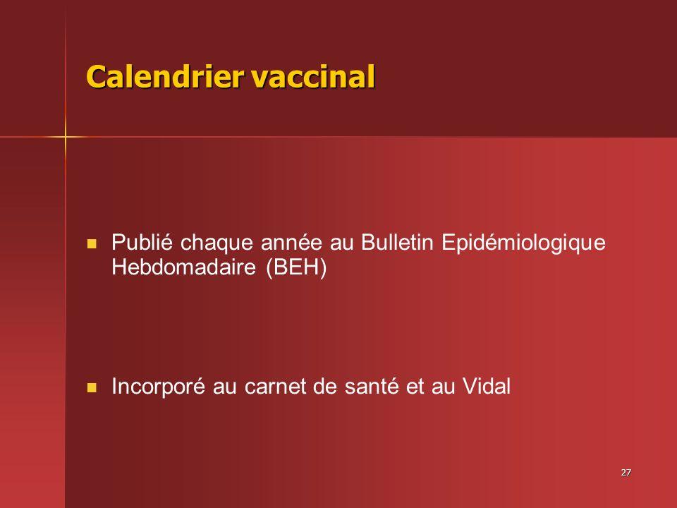 27 Calendrier vaccinal Publié chaque année au Bulletin Epidémiologique Hebdomadaire (BEH) Incorporé au carnet de santé et au Vidal