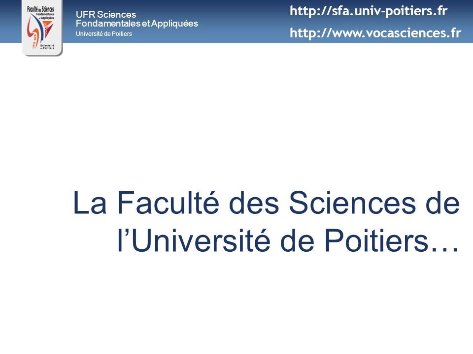 UFR Sciences Fondamentales et Appliquées Université de Poitiers Communément appelée « Faculté des Sciences » lUnité de Formation et de Recherche Sciences Fondamentales et Appliquées (UFR SFA) est une des 14 composantes de lUniversité de Poitiers http://sfa.univ-poitiers.fr http://www.vocasciences.fr