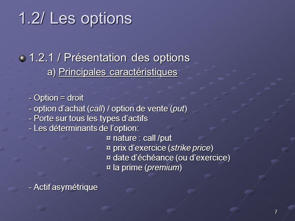 7 1.2/ Les options 1.2.1 / Présentation des options a) Principales caractéristiques - Option = droit - option dachat (call) / option de vente (put) -