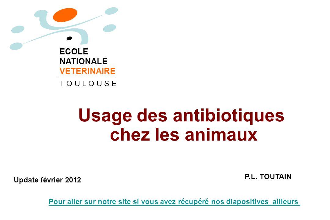 Usage des antibiotiques chez les animaux P.L. TOUTAIN ECOLE NATIONALE VETERINAIRE T O U L O U S E Update février 2012 Pour aller sur notre site si vou