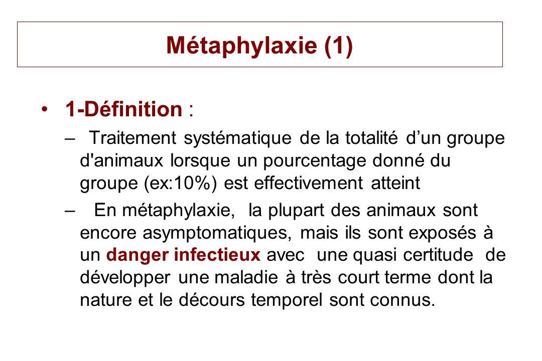 Métaphylaxie (1) 1-Définition : –Traitement systématique de la totalité dun groupe d'animaux lorsque un pourcentage donné du groupe (ex:10%) est effec