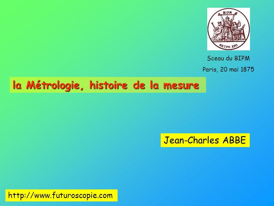 la Métrologie, histoire de la mesure Jean-Charles ABBE Sceau du BIPM Paris, 20 mai 1875 http://www.futuroscopie.com