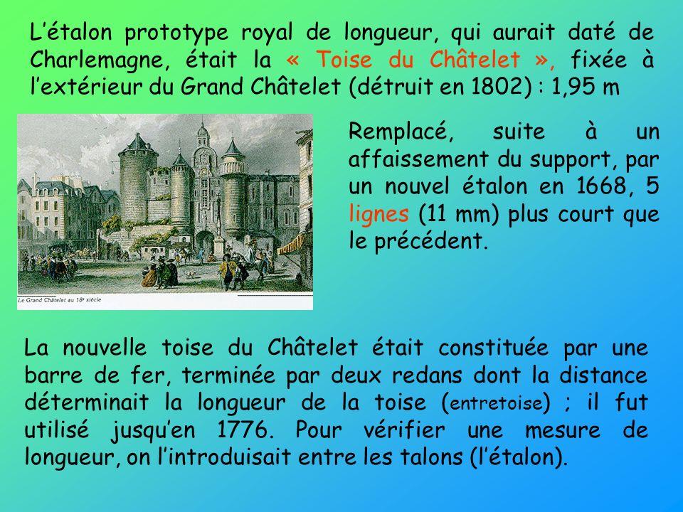 Létalon prototype royal de longueur, qui aurait daté de Charlemagne, était la « Toise du Châtelet », fixée à lextérieur du Grand Châtelet (détruit en