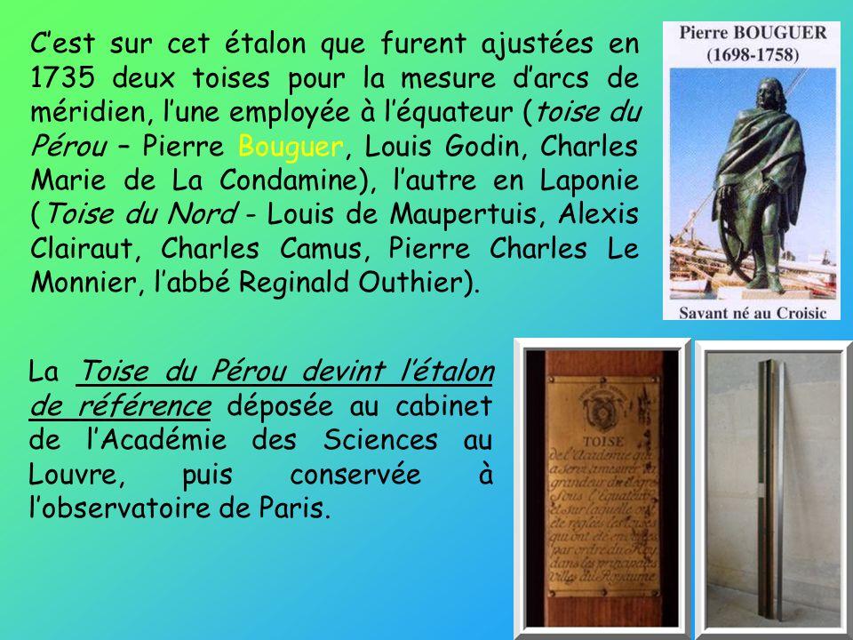La Toise du Pérou devint létalon de référence déposée au cabinet de lAcadémie des Sciences au Louvre, puis conservée à lobservatoire de Paris. Cest su