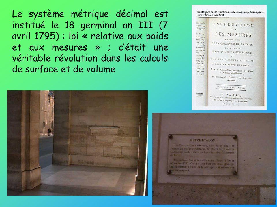 Le système métrique décimal est institué le 18 germinal an III (7 avril 1795) : loi « relative aux poids et aux mesures » ; cétait une véritable révolution dans les calculs de surface et de volume