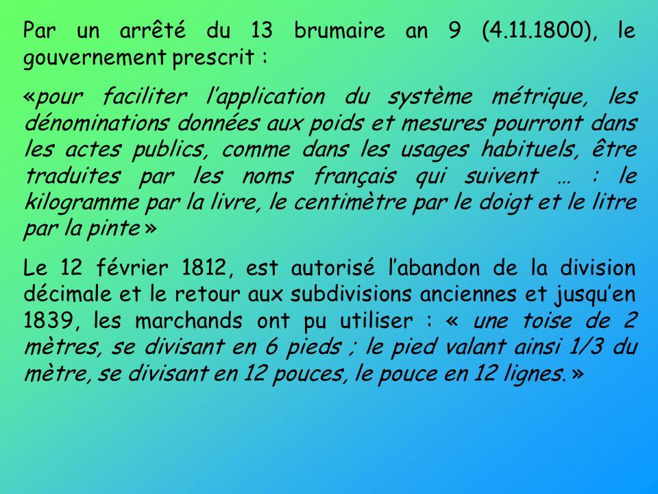 Par un arrêté du 13 brumaire an 9 (4.11.1800), le gouvernement prescrit : «pour faciliter lapplication du système métrique, les dénominations données