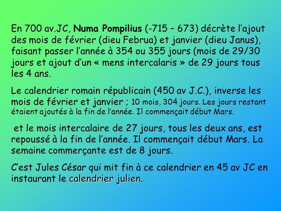 En 700 av.JC, Numa Pompilius (-715 – 673) décrète lajout des mois de février (dieu Februa) et janvier (dieu Janus), faisant passer lannée à 354 ou 355 jours (mois de 29/30 jours et ajout dun « mens intercalaris » de 29 jours tous les 4 ans.