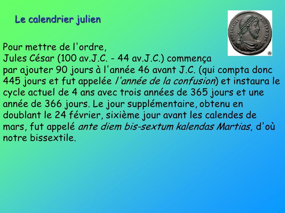 Le calendrier julien Pour mettre de l'ordre, Jules César (100 av.J.C. - 44 av.J.C.) commença par ajouter 90 jours à l'année 46 avant J.C. (qui compta