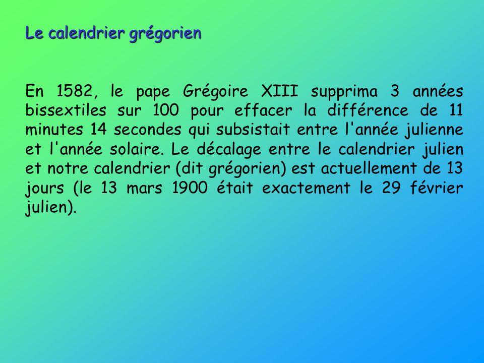 Le calendrier grégorien En 1582, le pape Grégoire XIII supprima 3 années bissextiles sur 100 pour effacer la différence de 11 minutes 14 secondes qui