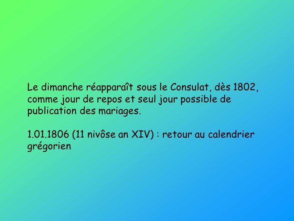 Le dimanche réapparaît sous le Consulat, dès 1802, comme jour de repos et seul jour possible de publication des mariages. 1.01.1806 (11 nivôse an XIV)