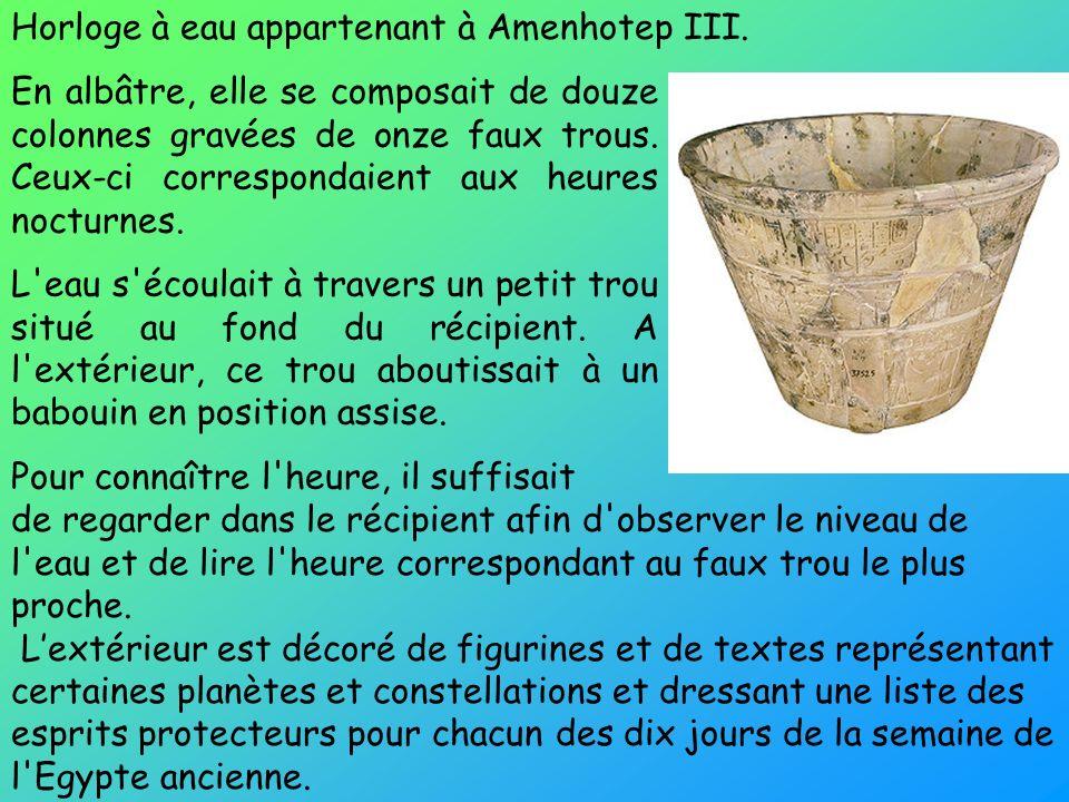Horloge à eau appartenant à Amenhotep III. En albâtre, elle se composait de douze colonnes gravées de onze faux trous. Ceux-ci correspondaient aux heu