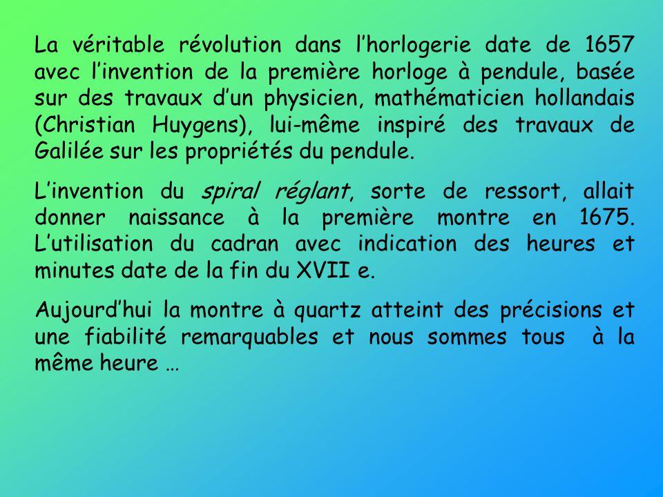 La véritable révolution dans lhorlogerie date de 1657 avec linvention de la première horloge à pendule, basée sur des travaux dun physicien, mathématicien hollandais (Christian Huygens), lui-même inspiré des travaux de Galilée sur les propriétés du pendule.