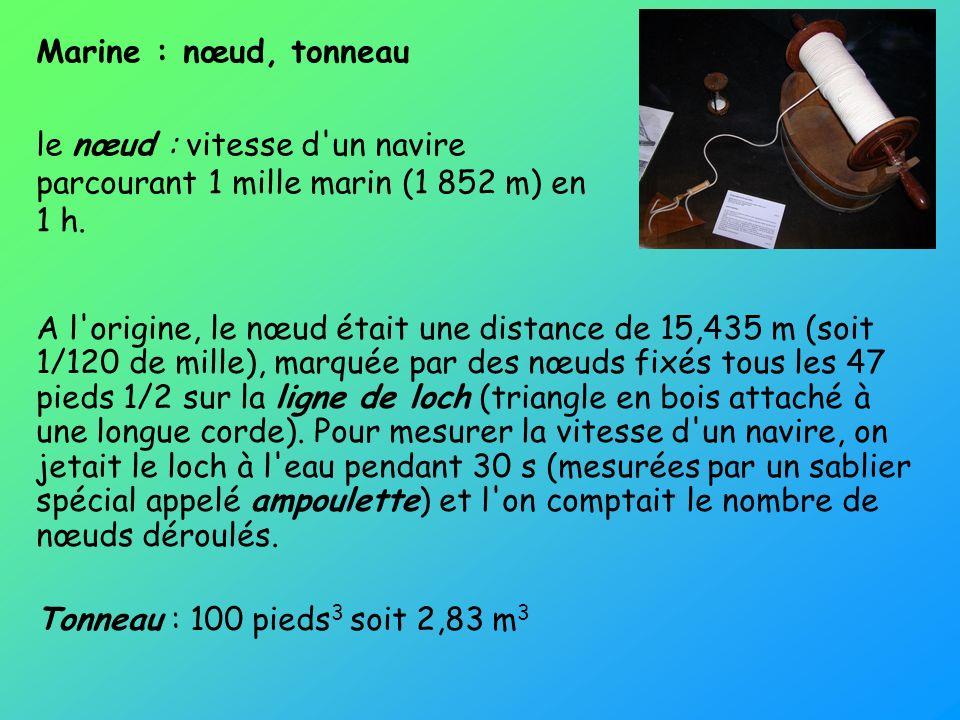 Marine : nœud, tonneau le nœud : vitesse d'un navire parcourant 1 mille marin (1 852 m) en 1 h. A l'origine, le nœud était une distance de 15,435 m (s