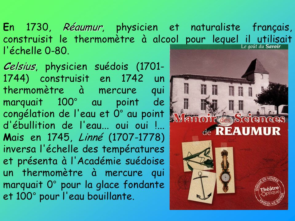 Réaumur En 1730, Réaumur, physicien et naturaliste français, construisit le thermomètre à alcool pour lequel il utilisait l'échelle 0-80. Celsius Cels