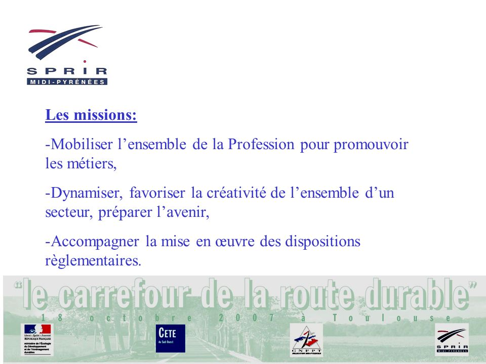 Les missions: -Mobiliser lensemble de la Profession pour promouvoir les métiers, -Dynamiser, favoriser la créativité de lensemble dun secteur, prépare