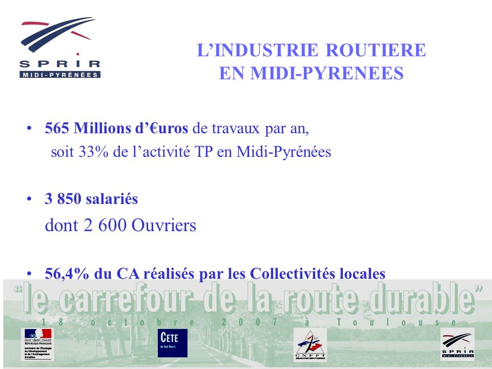 LINDUSTRIE ROUTIERE EN MIDI-PYRENEES 565 Millions duros de travaux par an, soit 33% de lactivité TP en Midi-Pyrénées 3 850 salariés dont 2 600 Ouvrier