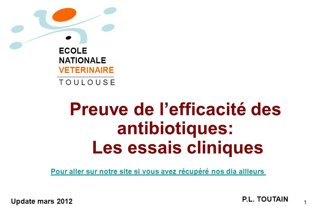1 Preuve de lefficacité des antibiotiques: Les essais cliniques P.L. TOUTAIN ECOLE NATIONALE VETERINAIRE T O U L O U S E Update mars 2012 Pour aller s