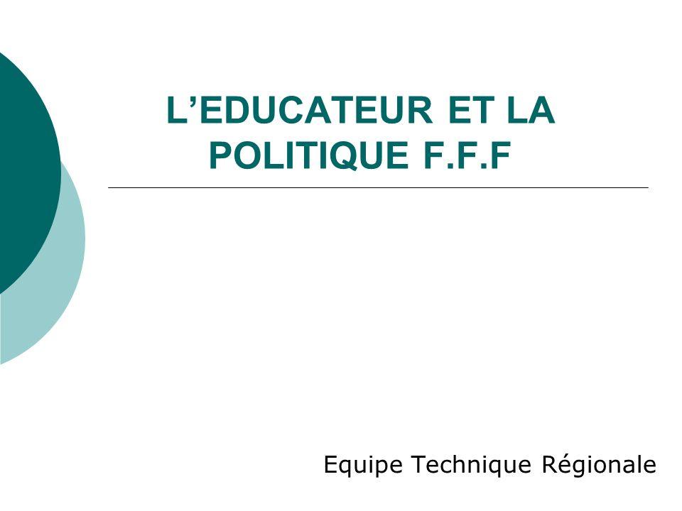 LEDUCATEUR ET LA POLITIQUE F.F.F Equipe Technique Régionale