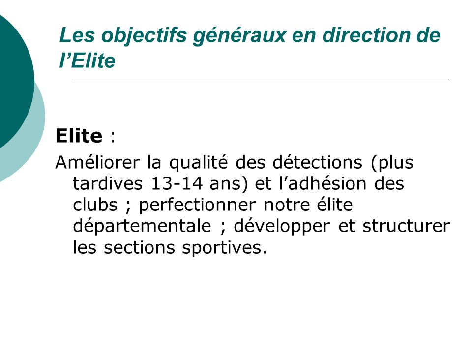 Les objectifs généraux en direction de lElite Elite : Améliorer la qualité des détections (plus tardives 13-14 ans) et ladhésion des clubs ; perfectio