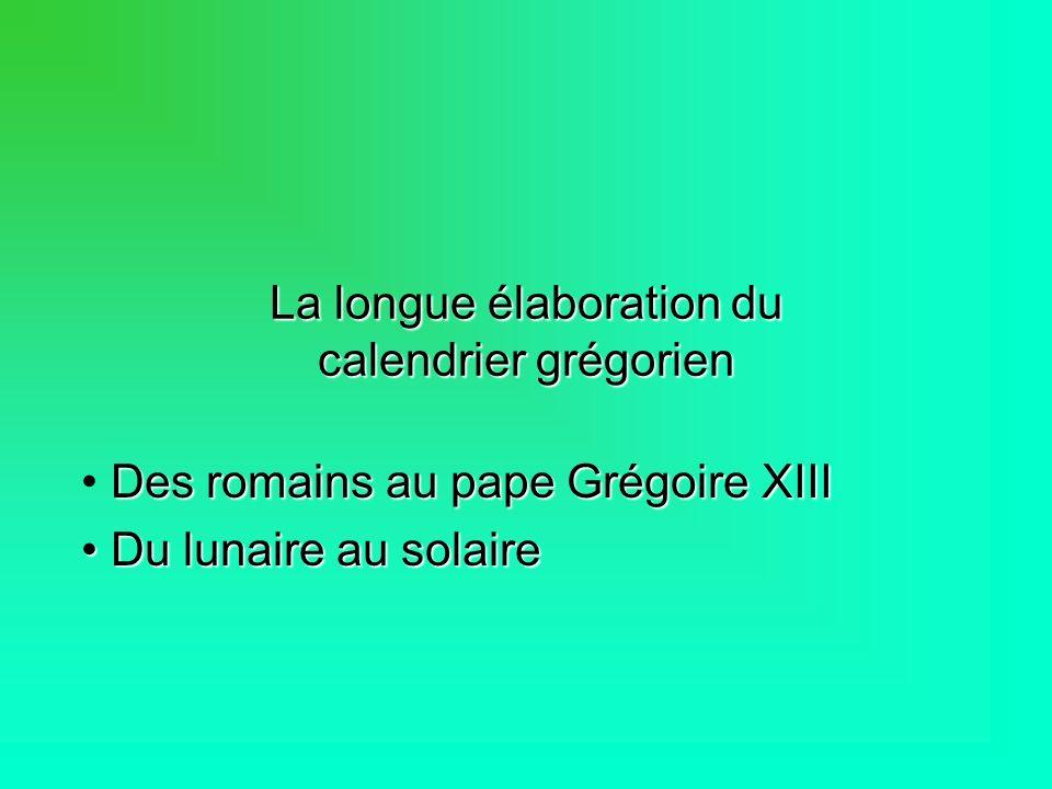 La longue élaboration du calendrier grégorien Des romains au pape Grégoire XIII Du lunaire au solaire Du lunaire au solaire