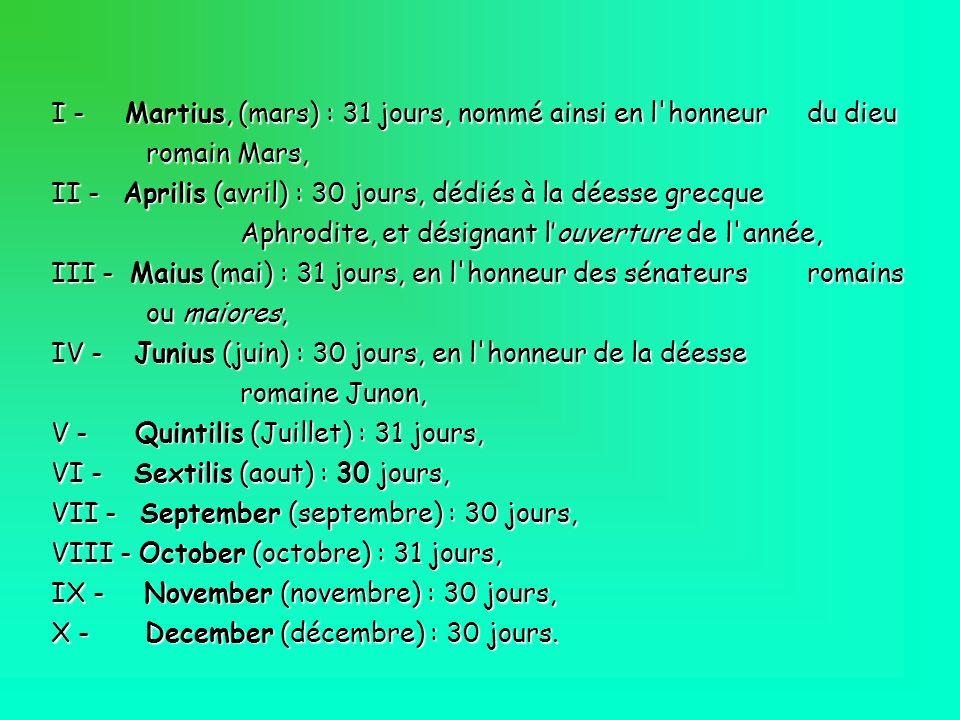I - Martius, (mars) : 31 jours, nommé ainsi en l'honneur du dieu romain Mars, II - Aprilis (avril) : 30 jours, dédiés à la déesse grecque Aphrodite, e