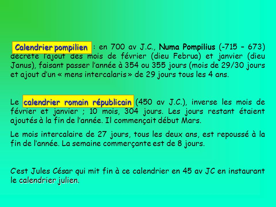 : en 700 av J.C., Numa Pompilius (-715 – 673) décrète lajout des mois de février (dieu Februa) et janvier (dieu Janus), faisant passer lannée à 354 ou