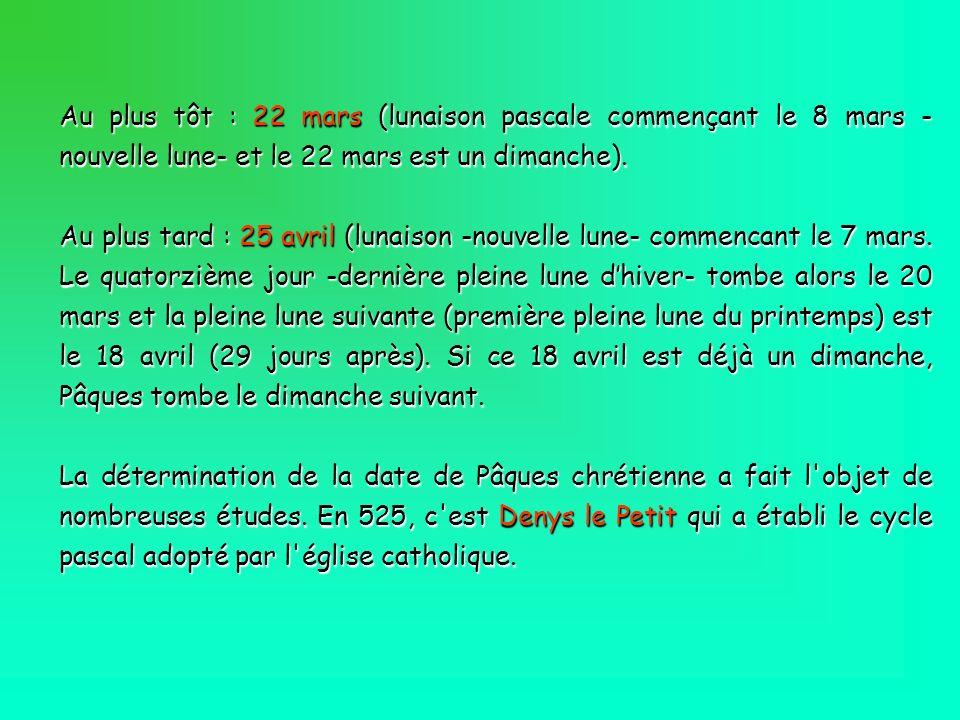 Au plus tôt : 22 mars (lunaison pascale commençant le 8 mars - nouvelle lune- et le 22 mars est un dimanche). Au plus tard : 25 avril (lunaison -nouve