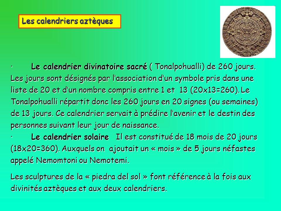 · Le calendrier divinatoire sacré ( Tonalpohualli) de 260 jours. Les jours sont désignés par lassociation dun symbole pris dans une liste de 20 et dun