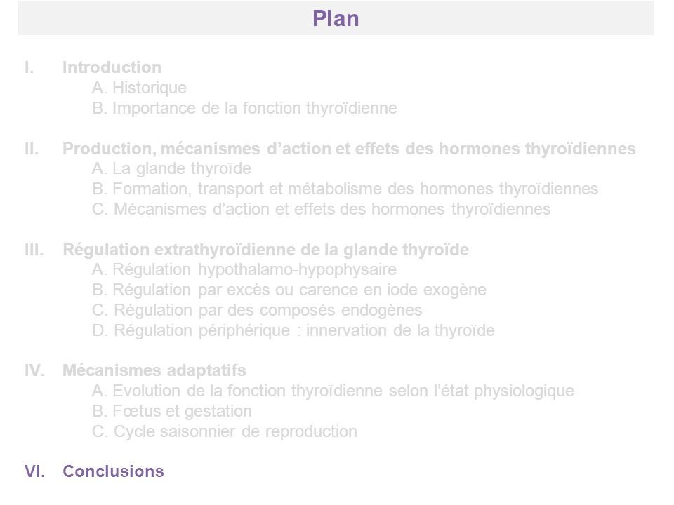 Plan I.Introduction A. Historique B. Importance de la fonction thyroïdienne II.Production, mécanismes daction et effets des hormones thyroïdiennes A.