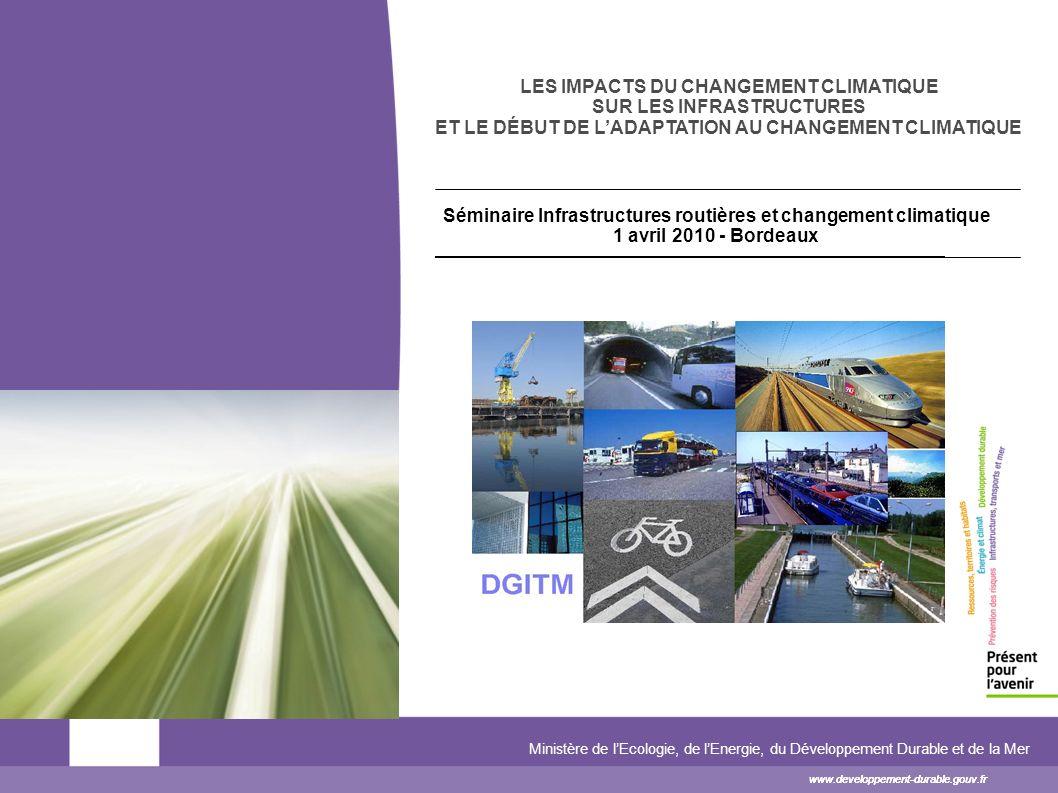www.developpement-durable.gouv.fr Ministère de lEcologie, de lEnergie, du Développement Durable et de la Mer www.developpement-durable.gouv.fr LES IMPACTS DU CHANGEMENT CLIMATIQUE SUR LES INFRASTRUCTURES ET LE DÉBUT DE LADAPTATION AU CHANGEMENT CLIMATIQUE www.developpement-durable.gouv.fr Séminaire Infrastructures routières et changement climatique 1 avril 2010 - Bordeaux