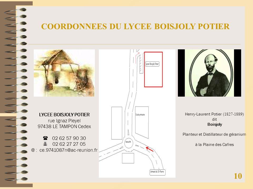 10 COORDONNEES DU LYCEE BOISJOLY POTIER LYCEE BOISJOLY POTIER rue Ignaz Pleyel 97438 LE TAMPON Cedex 02 62 57 90 30 02 62 27 27 05 @ : ce.9741087n@ac-reunion.fr Henry-Laurent Potier ( 1827-1889) dit Boisjoly Planteur et Distillateur de géranium à la Plaine des Cafres