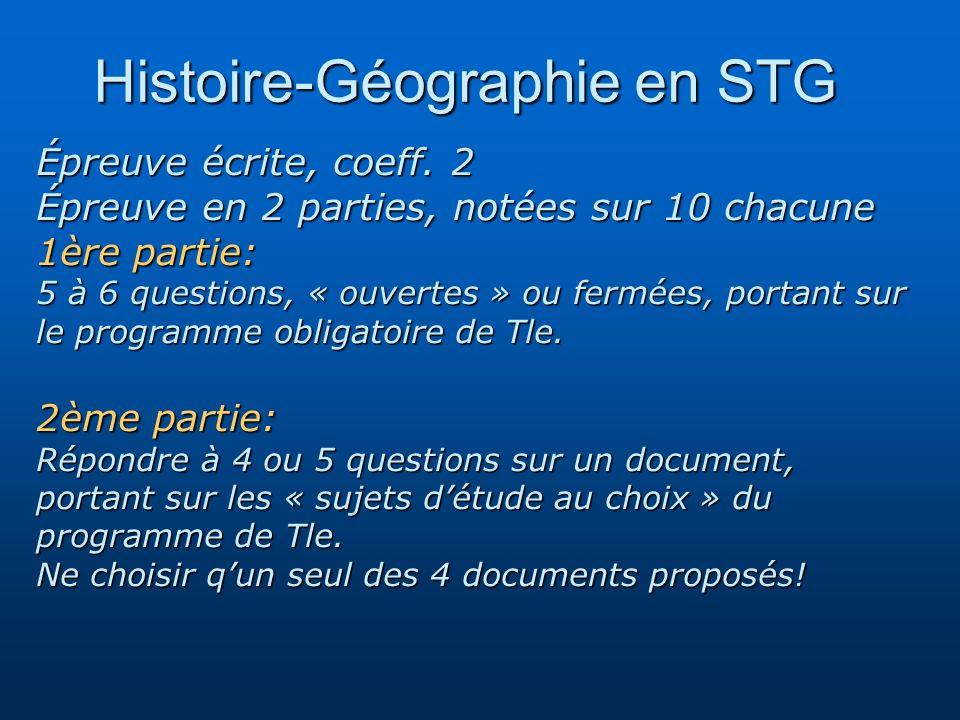 Histoire-Géographie en STG Histoire-Géographie en STG Épreuve écrite, coeff. 2 Épreuve en 2 parties, notées sur 10 chacune 1ère partie: 5 à 6 question