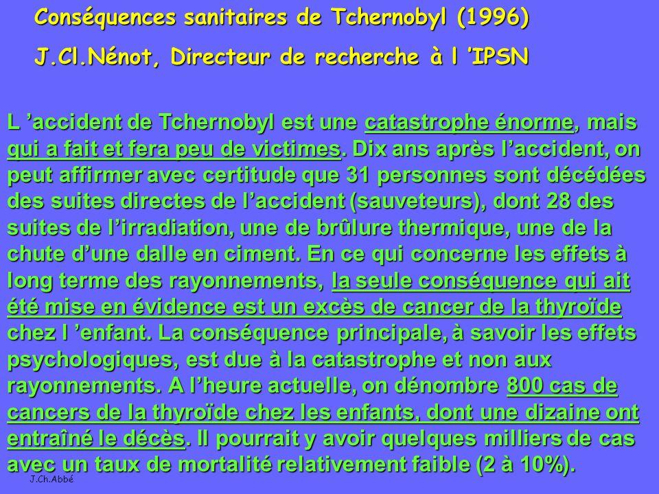 J.Ch.Abbé Conséquences sanitaires de Tchernobyl (1996) J.Cl.Nénot, Directeur de recherche à l IPSN L accident de Tchernobyl est une catastrophe énorme, mais qui a fait et fera peu de victimes.