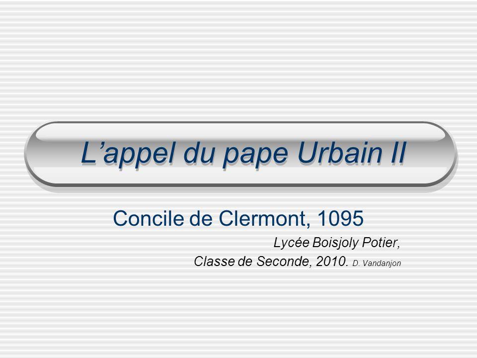 Lappel du pape Urbain II Concile de Clermont, 1095 Lycée Boisjoly Potier, Classe de Seconde, 2010. D. Vandanjon