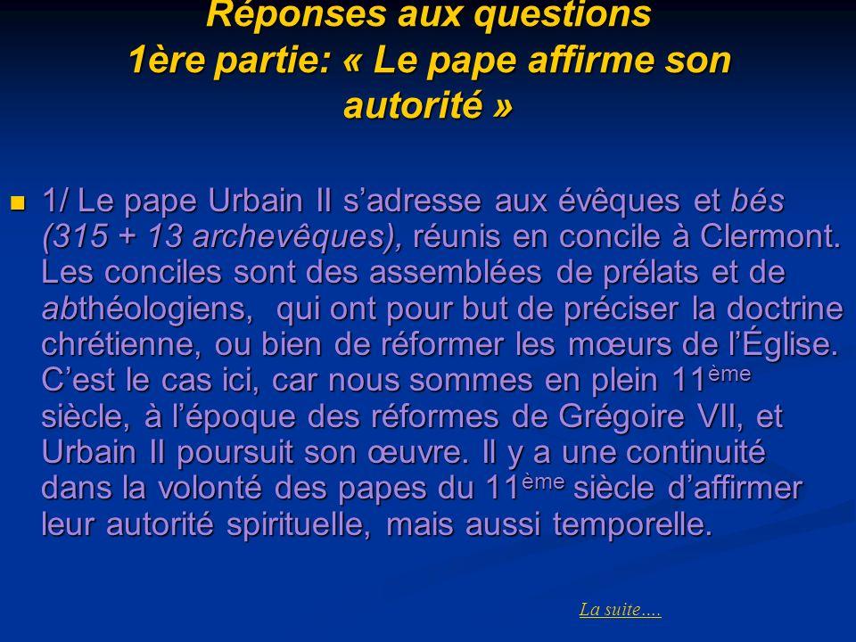 Réponses aux questions 1ère partie: « Le pape affirme son autorité » 1/ Le pape Urbain II sadresse aux évêques et bés (315 + 13 archevêques), réunis e