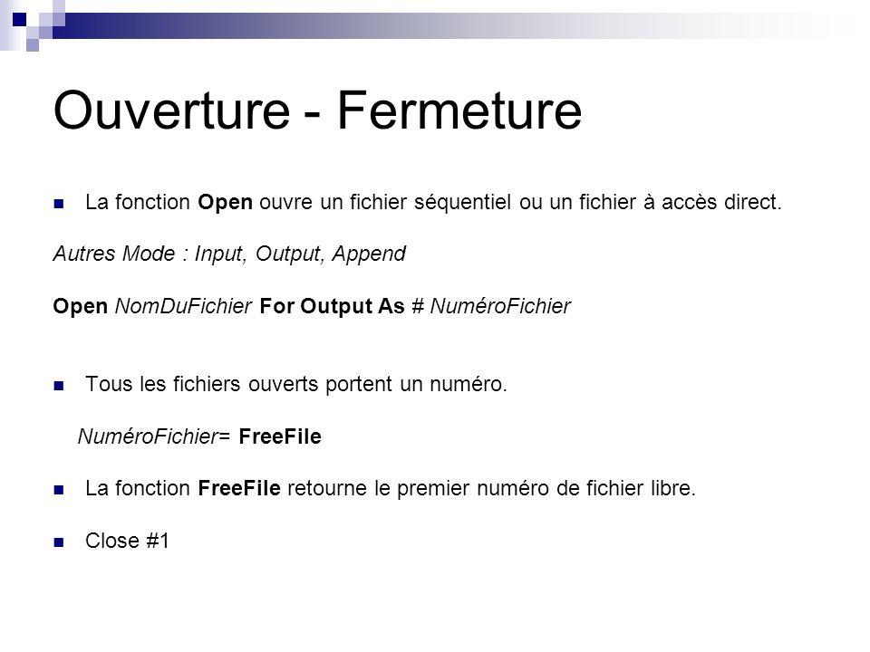 Ouverture - Fermeture La fonction Open ouvre un fichier séquentiel ou un fichier à accès direct. Autres Mode : Input, Output, Append Open NomDuFichier